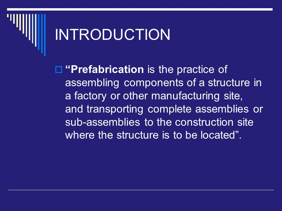 INTRODUCTION  Prefabrication is the practice of assembling components of a structure in a factory or other manufacturing site, and transporting complete assemblies or sub-assemblies to the construction site where the structure is to be located .
