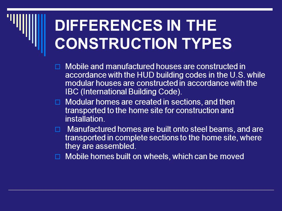 DIFFERENCES IN THE CONSTRUCTION TYPES  Mobile and manufactured houses are constructed in accordance with the HUD building codes in the U.S.