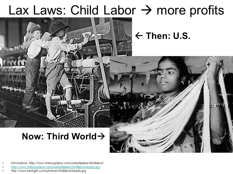 Lax Laws: Child Labor  more profits Information: http://www.historyplace.com/unitedstates/childlabor/ http://www.historyplace.com/unitedstates/childlabor/empty.jpg http://www.kenlight.com/photos/childlabor/beads.jpg  Then: U.S.