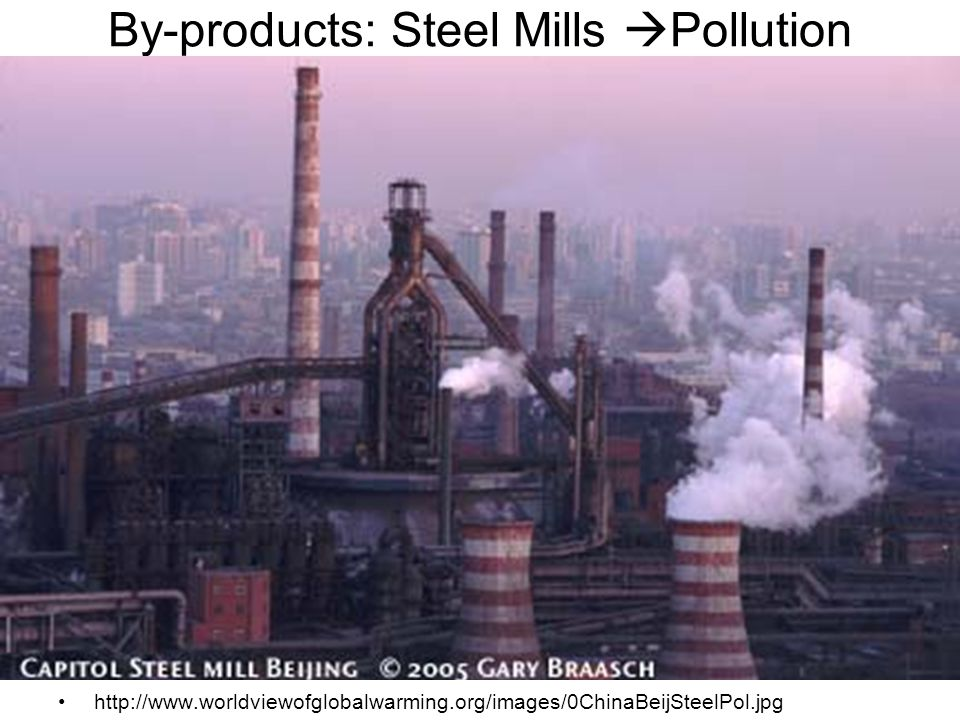 By-products: Steel Mills  Pollution http://www.worldviewofglobalwarming.org/images/0ChinaBeijSteelPol.jpg