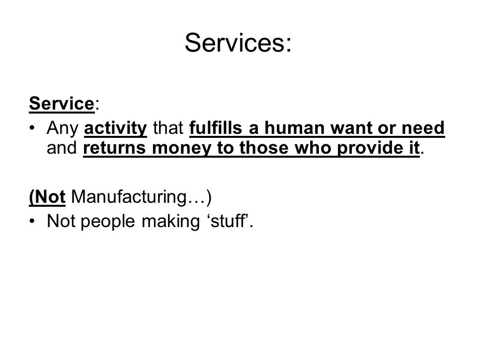 Services: Service: Any activity that fulfills a human want or need and returns money to those who provide it.