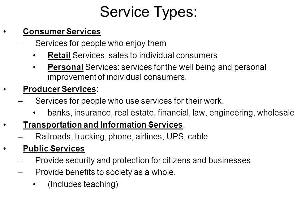 Service Types: Consumer Services –Services for people who enjoy them Retail Services: sales to individual consumers Personal Services: services for the well being and personal improvement of individual consumers.