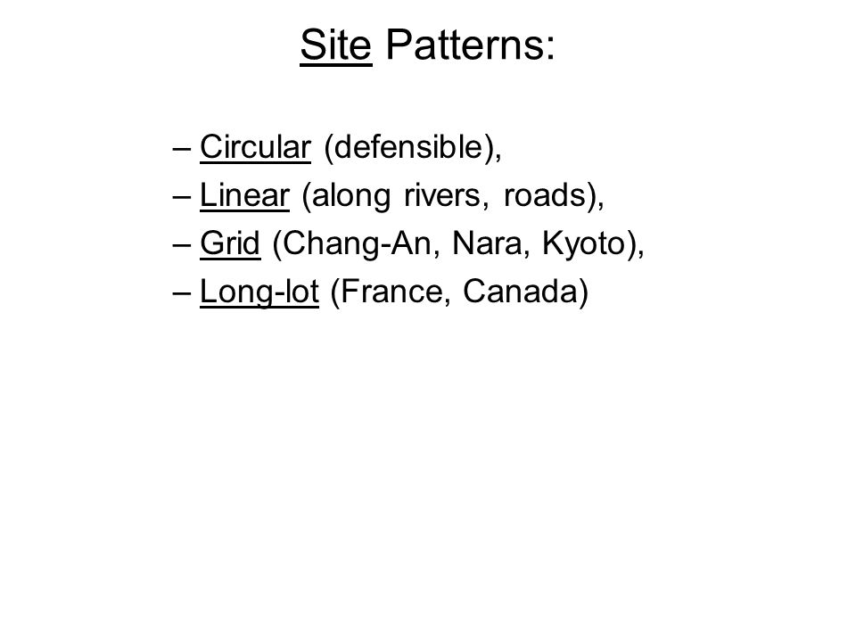 Site Patterns: –Circular (defensible), –Linear (along rivers, roads), –Grid (Chang-An, Nara, Kyoto), –Long-lot (France, Canada)