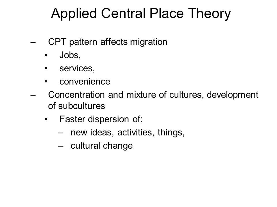 Applied Central Place Theory –CPT pattern affects migration Jobs, services, convenience –Concentration and mixture of cultures, development of subcultures Faster dispersion of: –new ideas, activities, things, –cultural change