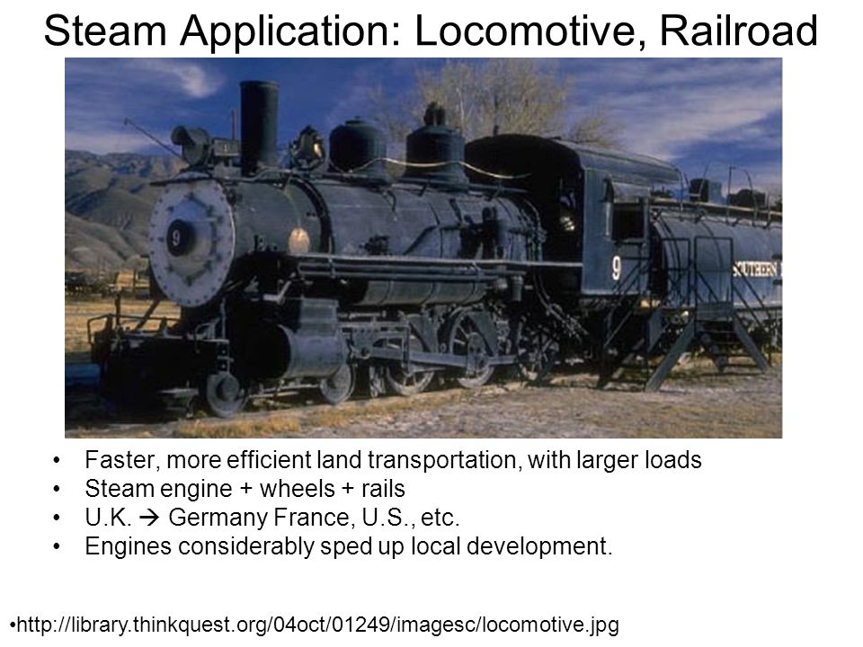 Steam Application: Locomotive, Railroad Faster, more efficient land transportation, with larger loads Steam engine + wheels + rails U.K.