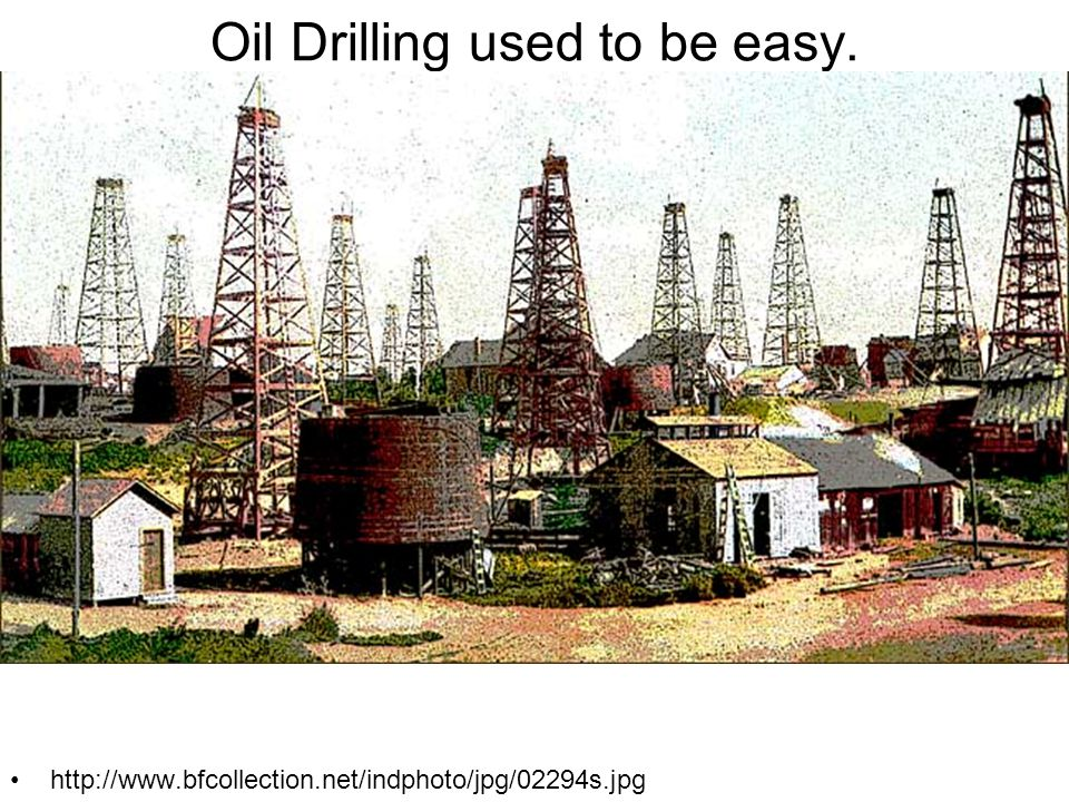 Oil Drilling used to be easy. http://www.bfcollection.net/indphoto/jpg/02294s.jpg