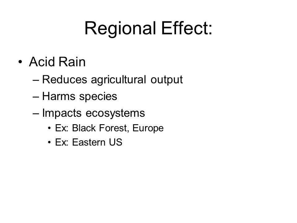 Regional Effect: Acid Rain –Reduces agricultural output –Harms species –Impacts ecosystems Ex: Black Forest, Europe Ex: Eastern US