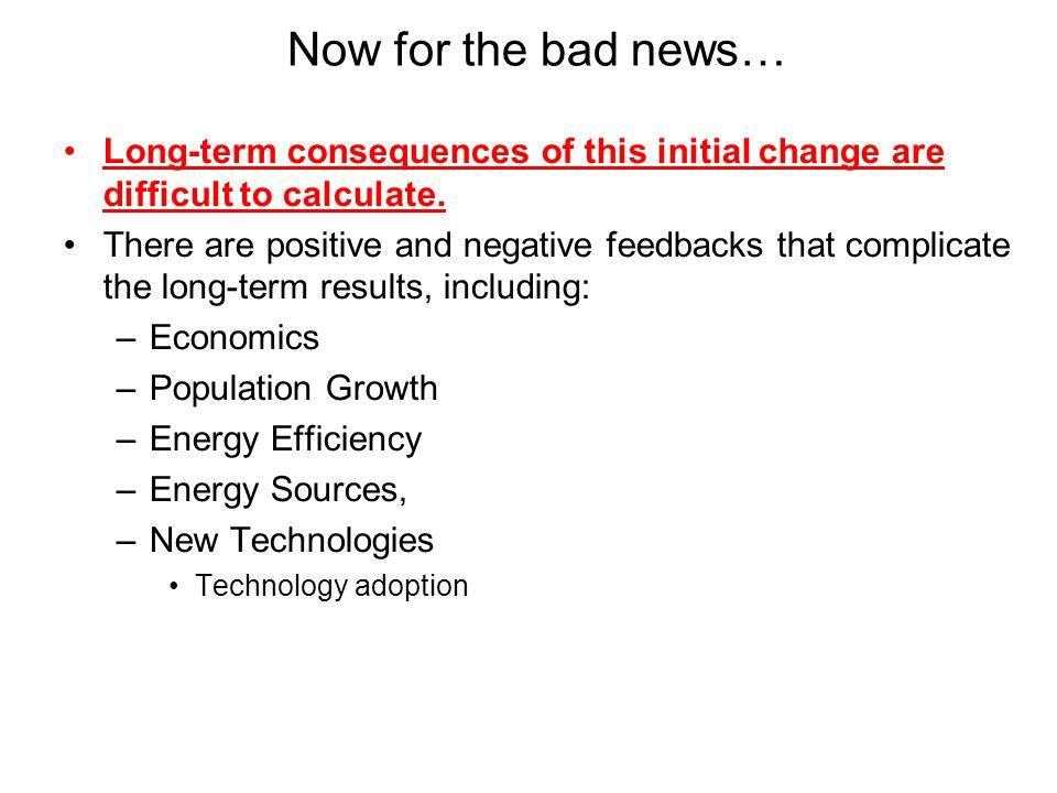 Now for the bad news… Long-term consequences of this initial change are difficult to calculate.