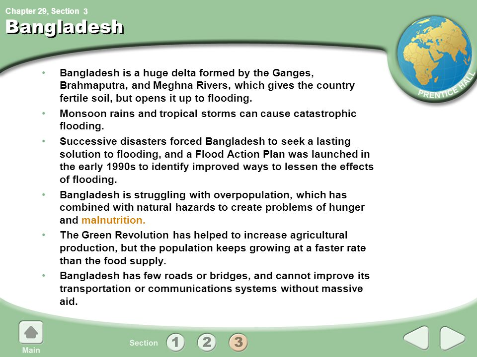 Chapter 29, Section Bangladesh Bangladesh is a huge delta formed by the Ganges, Brahmaputra, and Meghna Rivers, which gives the country fertile soil, but opens it up to flooding.