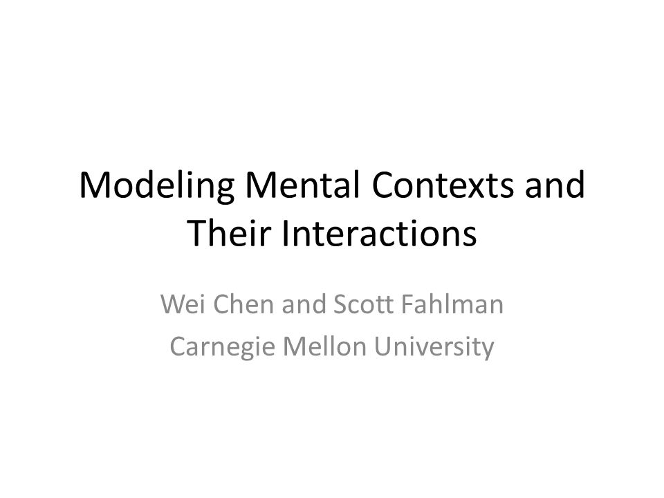 Modeling Mental Contexts and Their Interactions Wei Chen and Scott Fahlman Carnegie Mellon University