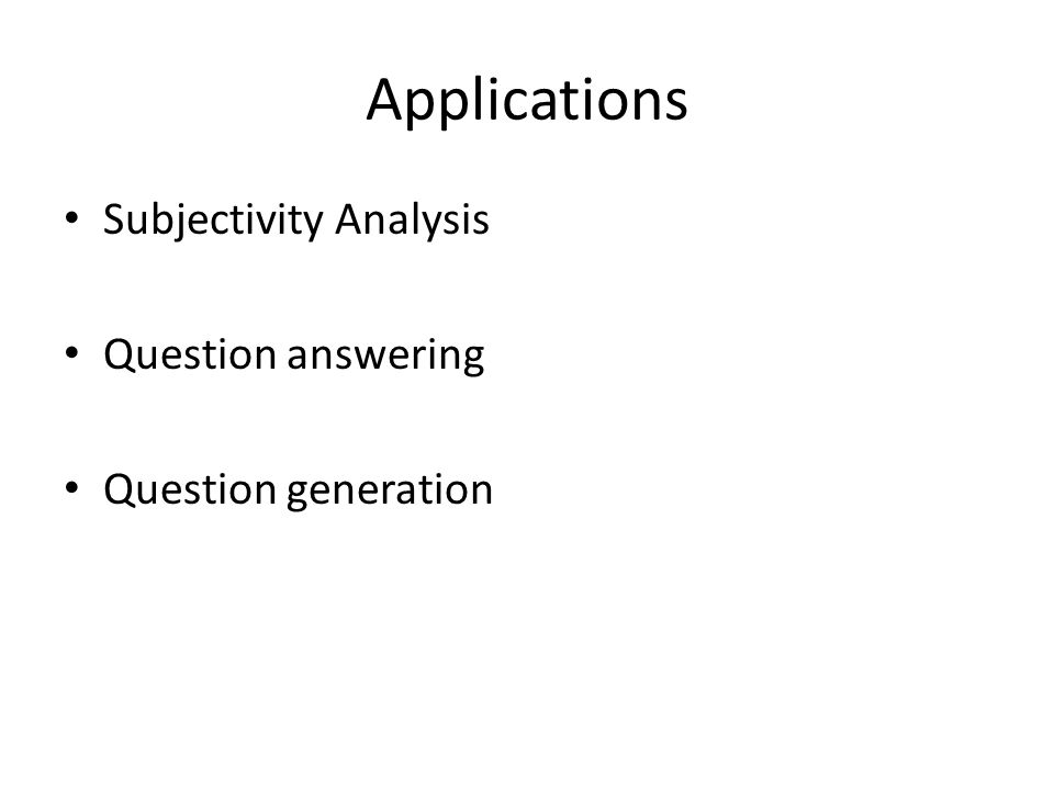Applications Subjectivity Analysis Question answering Question generation
