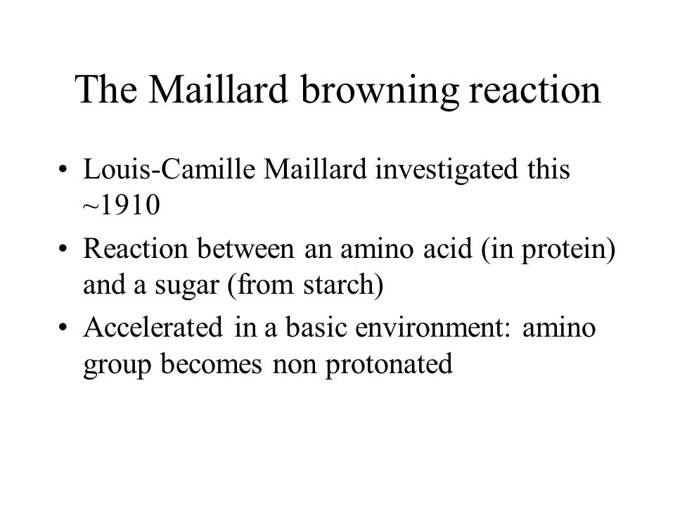 The Maillard browning reaction Louis-Camille Maillard investigated this ~1910 Reaction between an amino acid (in protein) and a sugar (from starch) Accelerated in a basic environment: amino group becomes non protonated