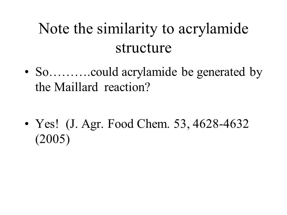 Note the similarity to acrylamide structure So……….could acrylamide be generated by the Maillard reaction.