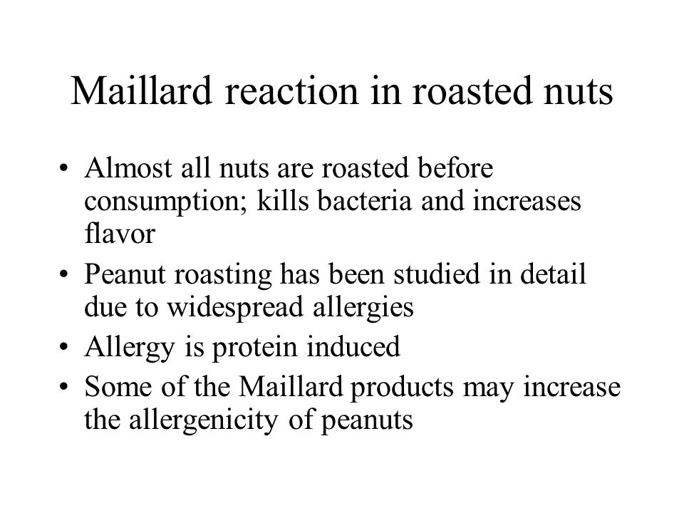 Maillard reaction in roasted nuts Almost all nuts are roasted before consumption; kills bacteria and increases flavor Peanut roasting has been studied