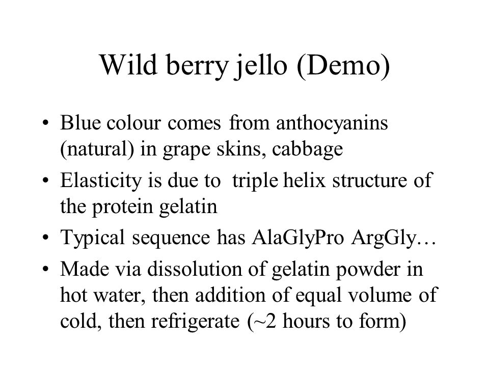Wild berry jello (Demo) Blue colour comes from anthocyanins (natural) in grape skins, cabbage Elasticity is due to triple helix structure of the prote