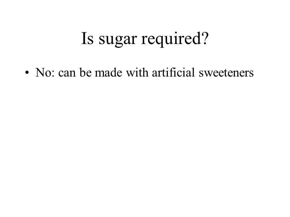 Is sugar required No: can be made with artificial sweeteners