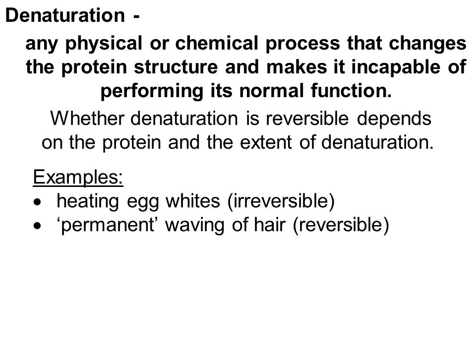 Denaturation - any physical or chemical process that changes the protein structure and makes it incapable of performing its normal function. Whether d