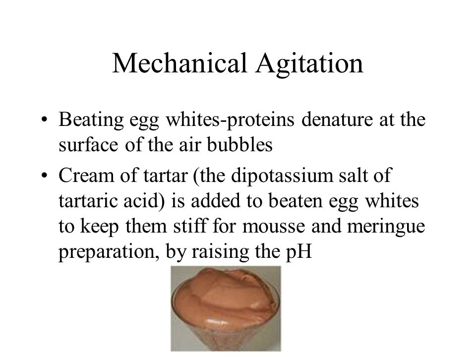 Mechanical Agitation Beating egg whites-proteins denature at the surface of the air bubbles Cream of tartar (the dipotassium salt of tartaric acid) is added to beaten egg whites to keep them stiff for mousse and meringue preparation, by raising the pH