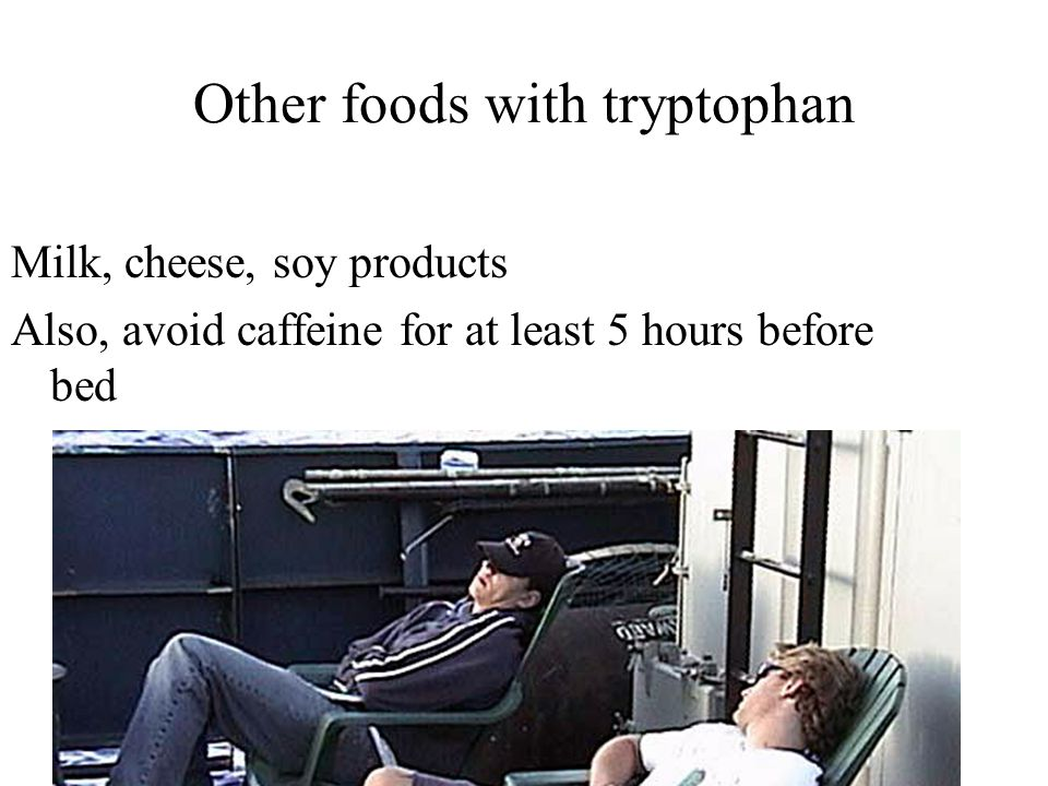 Other foods with tryptophan Milk, cheese, soy products Also, avoid caffeine for at least 5 hours before bed