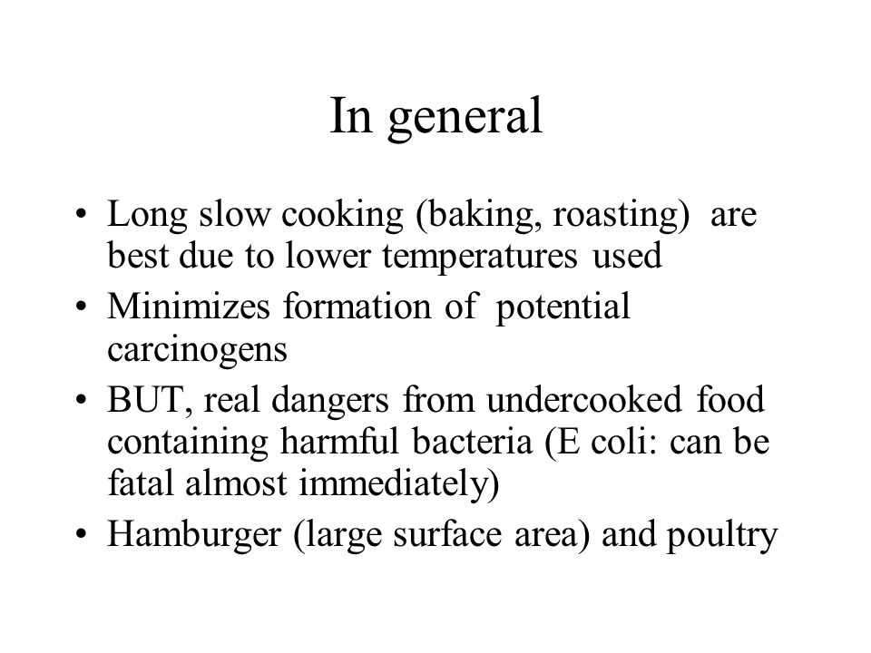 In general Long slow cooking (baking, roasting) are best due to lower temperatures used Minimizes formation of potential carcinogens BUT, real dangers from undercooked food containing harmful bacteria (E coli: can be fatal almost immediately) Hamburger (large surface area) and poultry