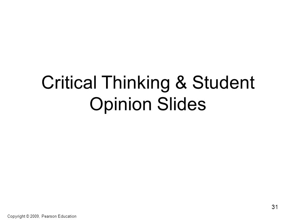 Critical Thinking & Student Opinion Slides 31 Copyright © 2009, Pearson Education