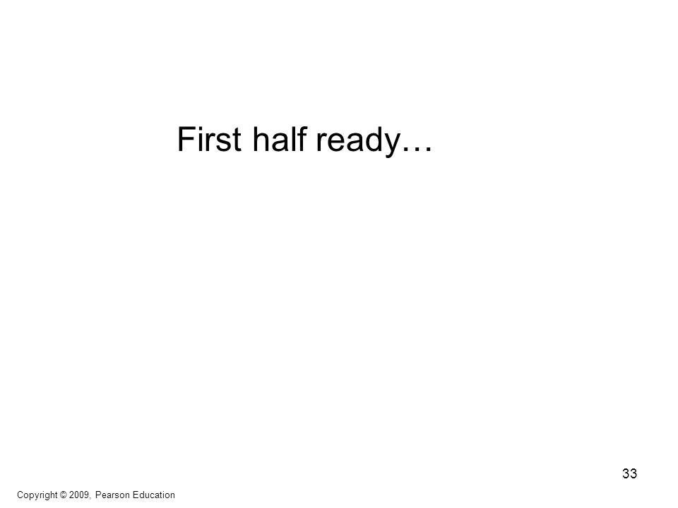 First half ready… Copyright © 2009, Pearson Education 33