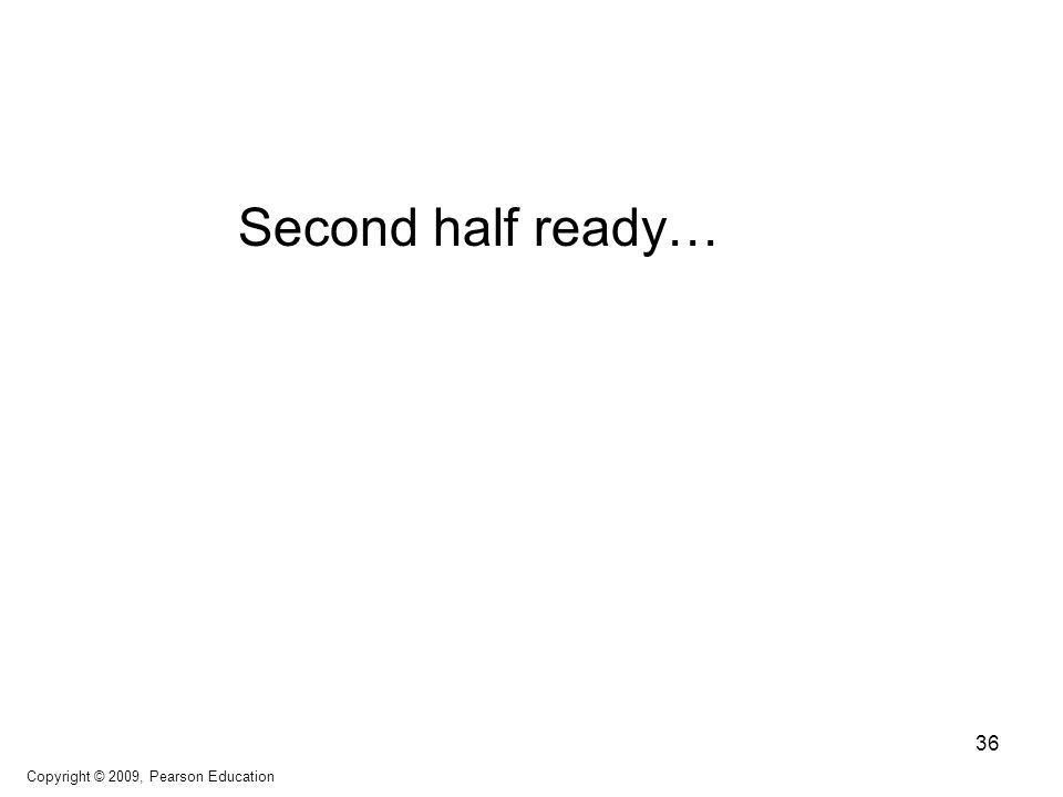 Second half ready… Copyright © 2009, Pearson Education 36