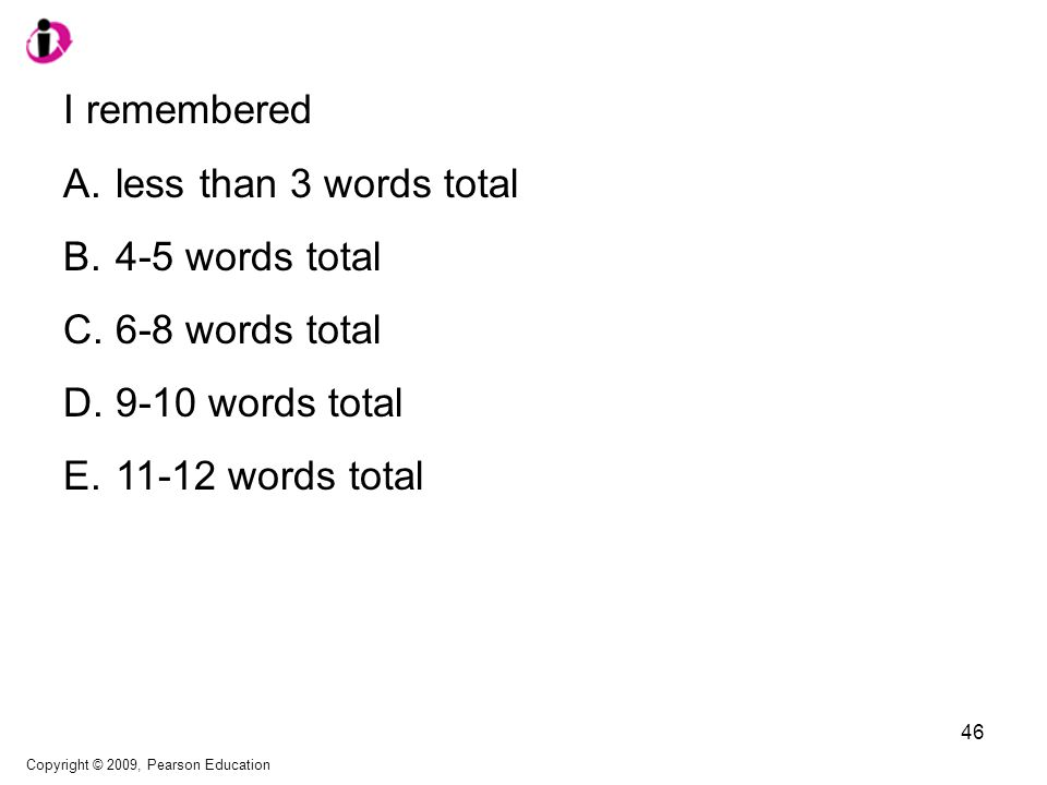 I remembered A.less than 3 words total B.4-5 words total C.6-8 words total D.9-10 words total E.11-12 words total Copyright © 2009, Pearson Education 46