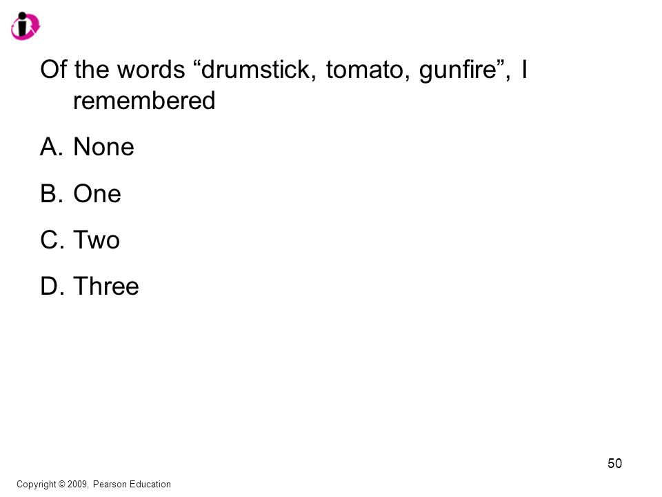 Of the words drumstick, tomato, gunfire , I remembered A.None B.One C.Two D.Three Copyright © 2009, Pearson Education 50