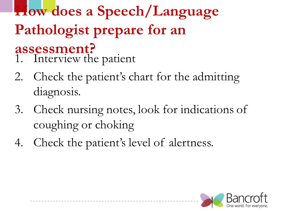 How does a Speech/Language Pathologist prepare for an assessment? 1.Interview the patient 2.Check the patient's chart for the admitting diagnosis. 3.C