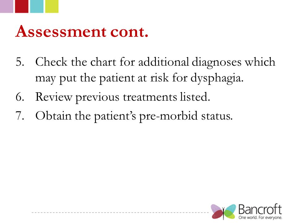 Assessment cont. 5.Check the chart for additional diagnoses which may put the patient at risk for dysphagia. 6.Review previous treatments listed. 7.Ob