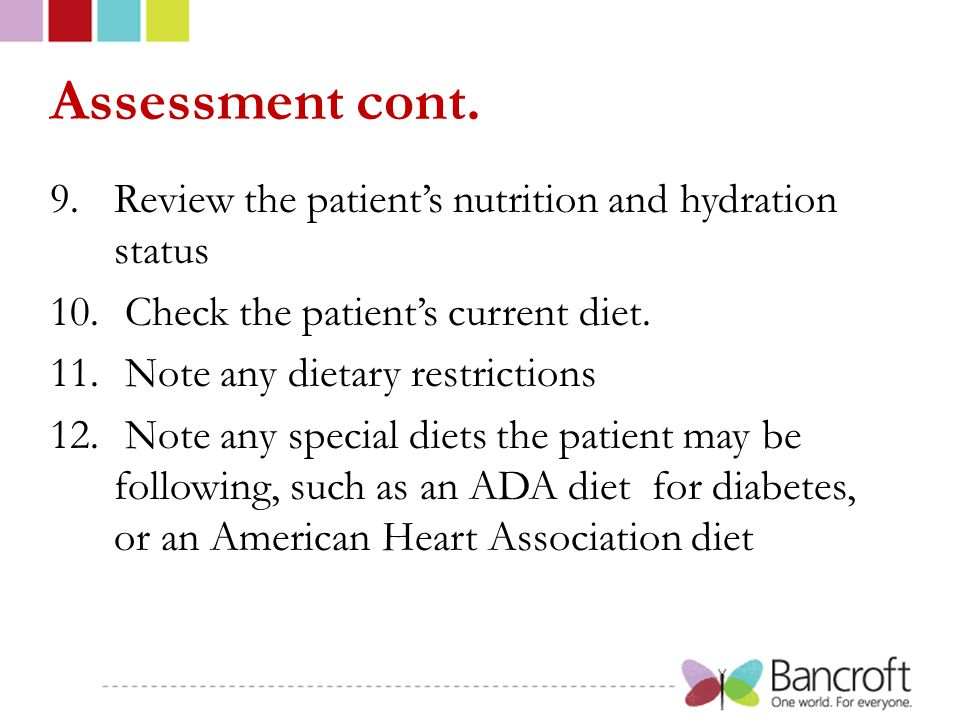 Assessment cont. 9.Review the patient's nutrition and hydration status 10. Check the patient's current diet. 11. Note any dietary restrictions 12. Not