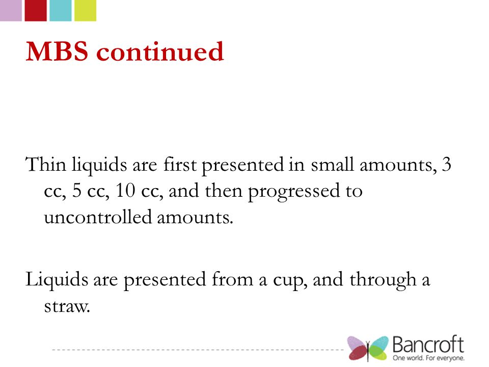 MBS continued Thin liquids are first presented in small amounts, 3 cc, 5 cc, 10 cc, and then progressed to uncontrolled amounts. Liquids are presented
