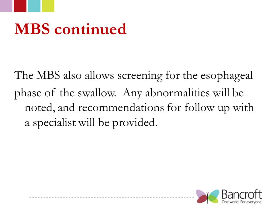 MBS continued The MBS also allows screening for the esophageal phase of the swallow. Any abnormalities will be noted, and recommendations for follow u