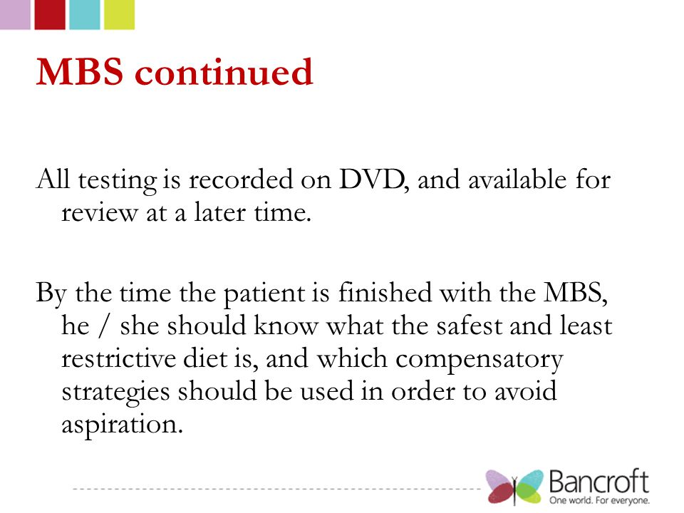 MBS continued All testing is recorded on DVD, and available for review at a later time. By the time the patient is finished with the MBS, he / she sho