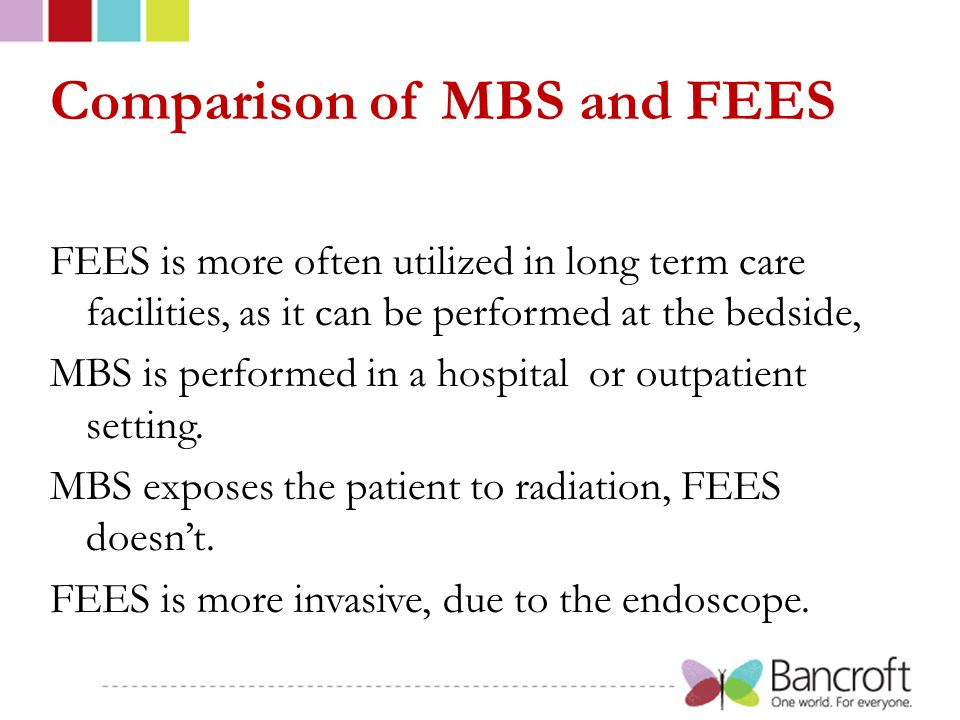Comparison of MBS and FEES FEES is more often utilized in long term care facilities, as it can be performed at the bedside, MBS is performed in a hospital or outpatient setting.