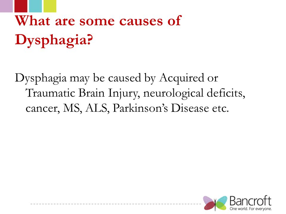 What are some causes of Dysphagia? Dysphagia may be caused by Acquired or Traumatic Brain Injury, neurological deficits, cancer, MS, ALS, Parkinson's