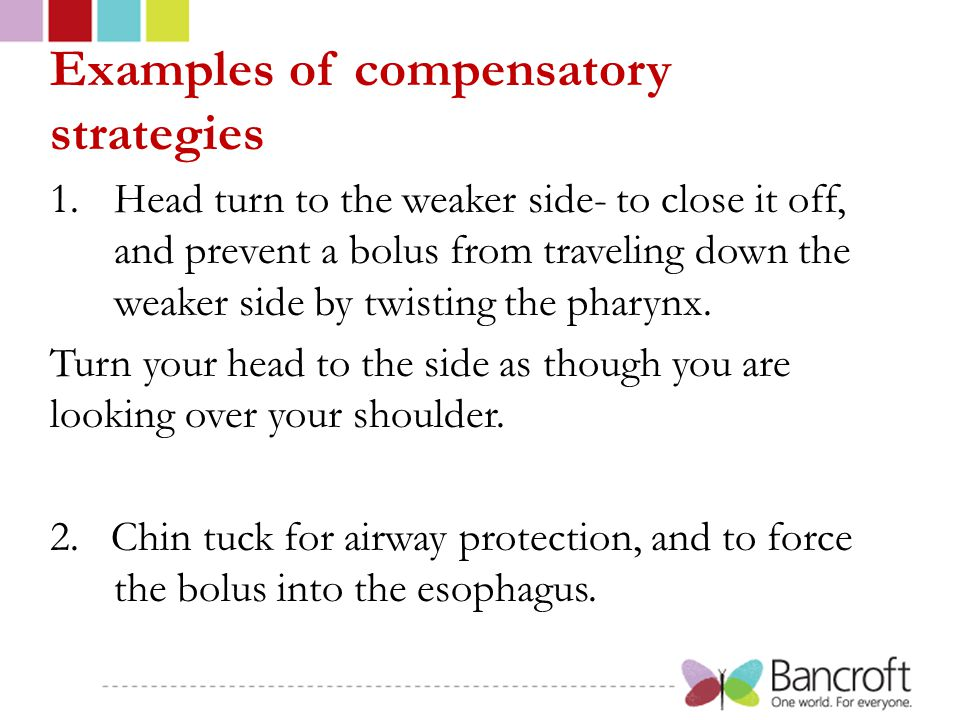 Examples of compensatory strategies 1.Head turn to the weaker side- to close it off, and prevent a bolus from traveling down the weaker side by twisting the pharynx.
