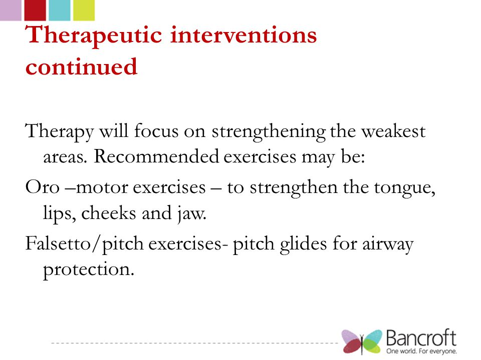 Therapeutic interventions continued Therapy will focus on strengthening the weakest areas. Recommended exercises may be: Oro –motor exercises – to str