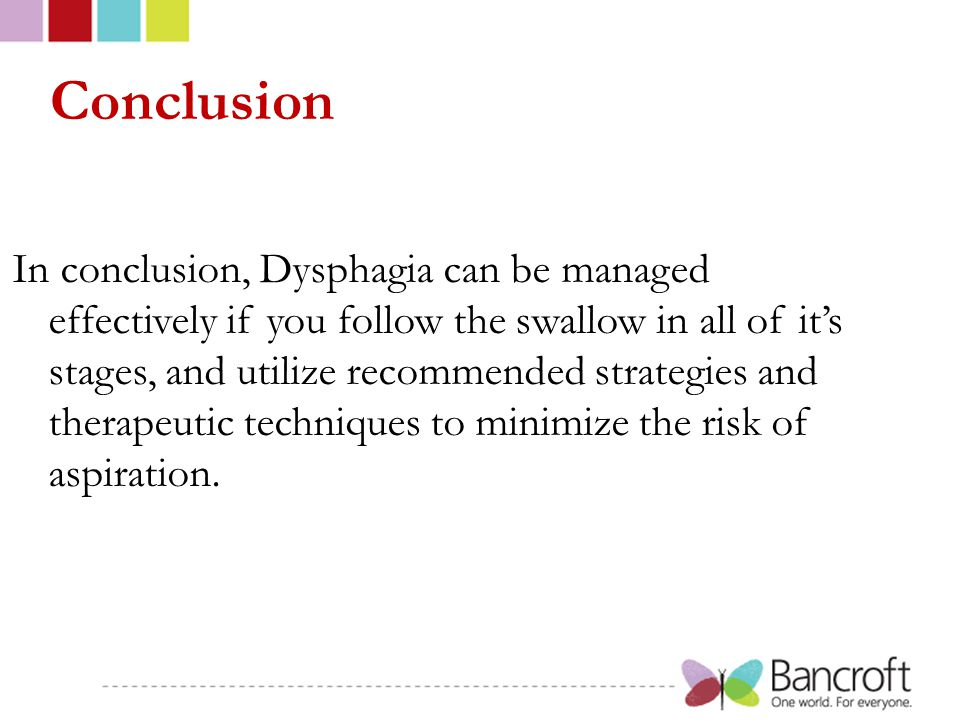 Conclusion In conclusion, Dysphagia can be managed effectively if you follow the swallow in all of it's stages, and utilize recommended strategies and therapeutic techniques to minimize the risk of aspiration.