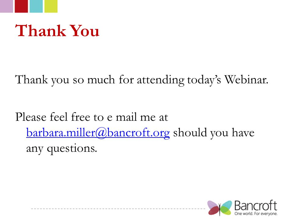Thank You Thank you so much for attending today's Webinar. Please feel free to e mail me at barbara.miller@bancroft.org should you have any questions.