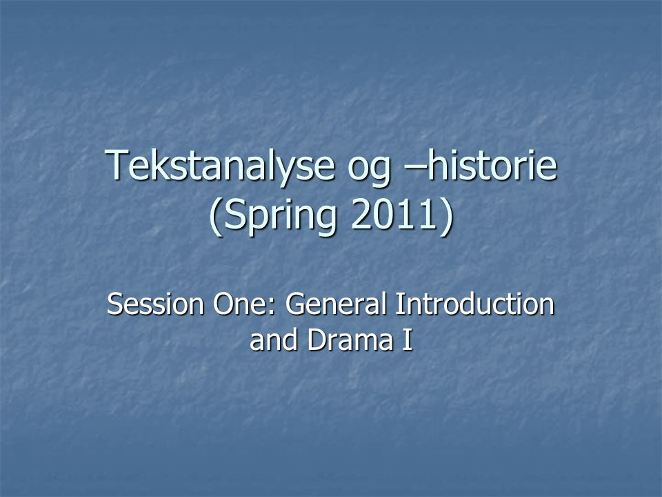 Tekstanalyse og –historie (Spring 2011) Session One: General Introduction and Drama I