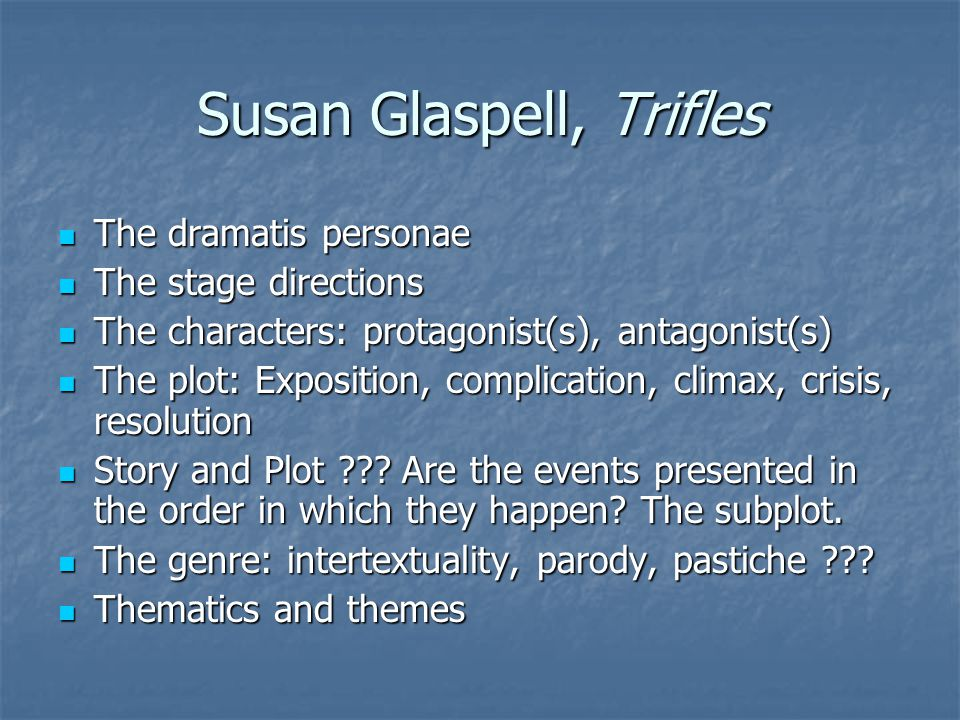 Susan Glaspell, Trifles The dramatis personae The dramatis personae The stage directions The stage directions The characters: protagonist(s), antagonist(s) The characters: protagonist(s), antagonist(s) The plot: Exposition, complication, climax, crisis, resolution The plot: Exposition, complication, climax, crisis, resolution Story and Plot ??.