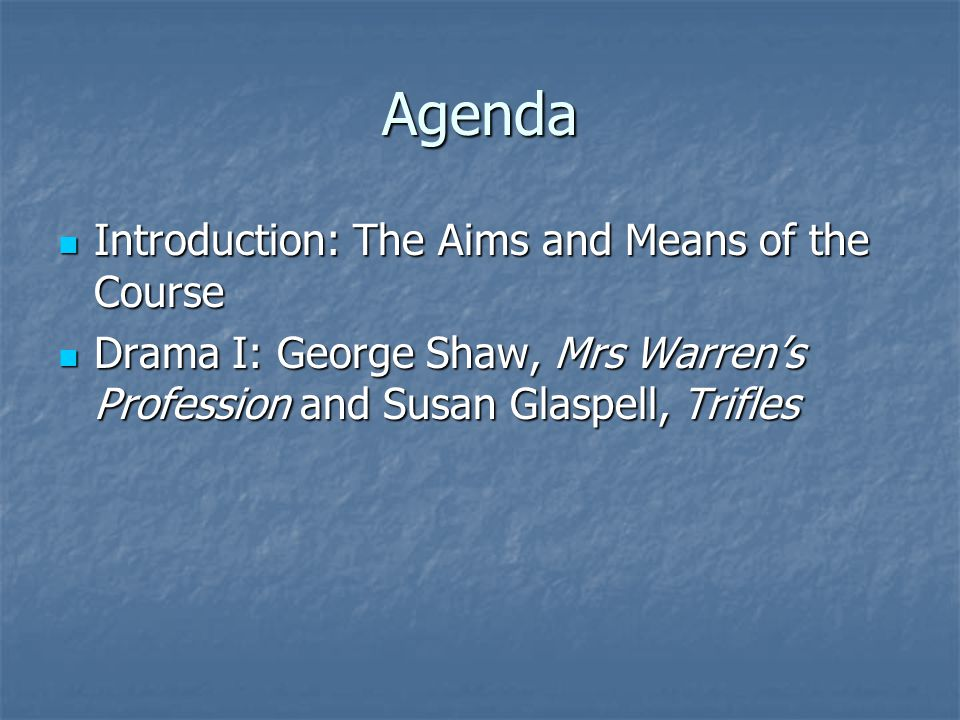 Agenda Introduction: The Aims and Means of the Course Introduction: The Aims and Means of the Course Drama I: George Shaw, Mrs Warren's Profession and Susan Glaspell, Trifles Drama I: George Shaw, Mrs Warren's Profession and Susan Glaspell, Trifles