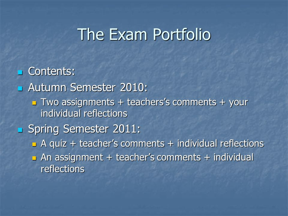 The Exam Portfolio Contents: Contents: Autumn Semester 2010: Autumn Semester 2010: Two assignments + teachers's comments + your individual reflections Two assignments + teachers's comments + your individual reflections Spring Semester 2011: Spring Semester 2011: A quiz + teacher's comments + individual reflections A quiz + teacher's comments + individual reflections An assignment + teacher's comments + individual reflections An assignment + teacher's comments + individual reflections