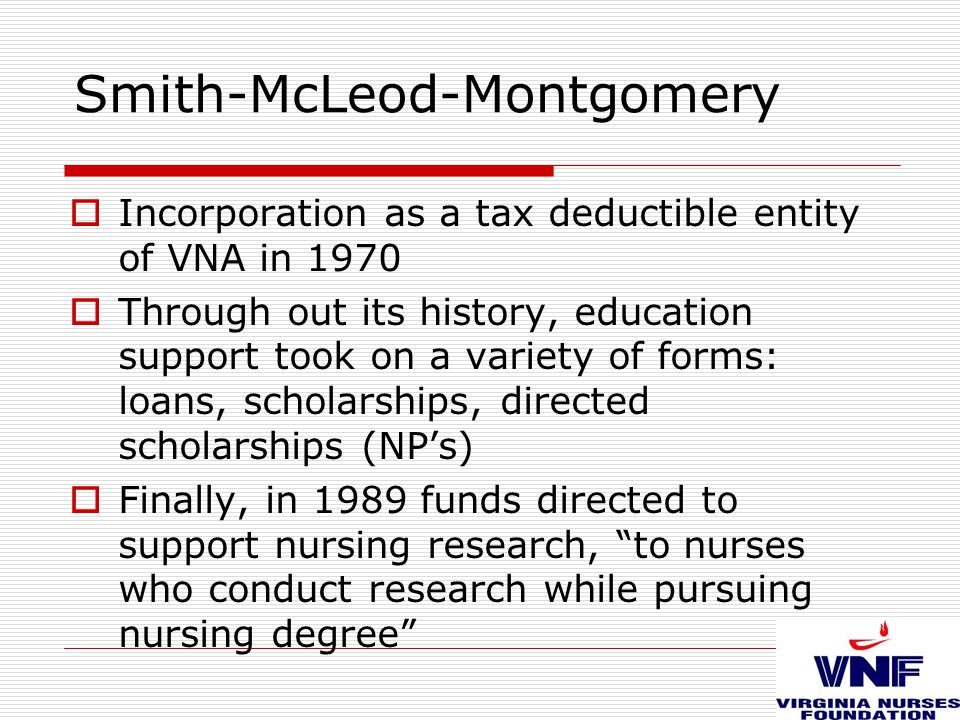 Smith-McLeod-Montgomery  Incorporation as a tax deductible entity of VNA in 1970  Through out its history, education support took on a variety of forms: loans, scholarships, directed scholarships (NP's)  Finally, in 1989 funds directed to support nursing research, to nurses who conduct research while pursuing nursing degree