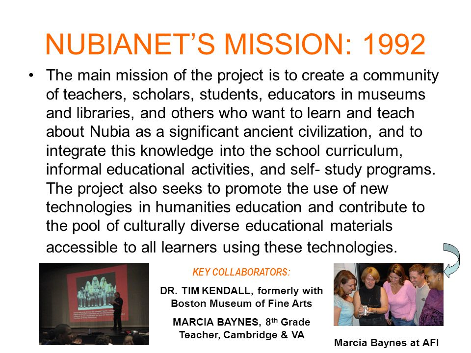 NUBIANET'S MISSION: 1992 The main mission of the project is to create a community of teachers, scholars, students, educators in museums and libraries, and others who want to learn and teach about Nubia as a significant ancient civilization, and to integrate this knowledge into the school curriculum, informal educational activities, and self- study programs.