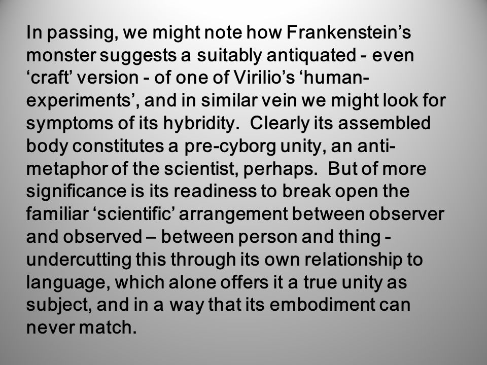 In passing, we might note how Frankenstein's monster suggests a suitably antiquated - even 'craft' version - of one of Virilio's 'human- experiments', and in similar vein we might look for symptoms of its hybridity.