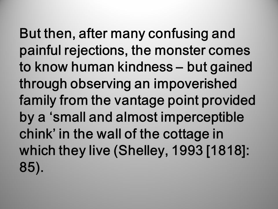 But then, after many confusing and painful rejections, the monster comes to know human kindness – but gained through observing an impoverished family