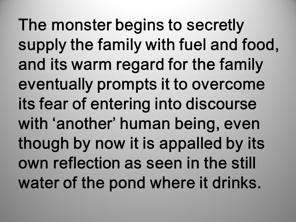 It starts cautiously at first, and when the rest of the family are away the monster approaches the blind father, presenting itself as a friendless wanderer; and as such, is immediately welcomed.